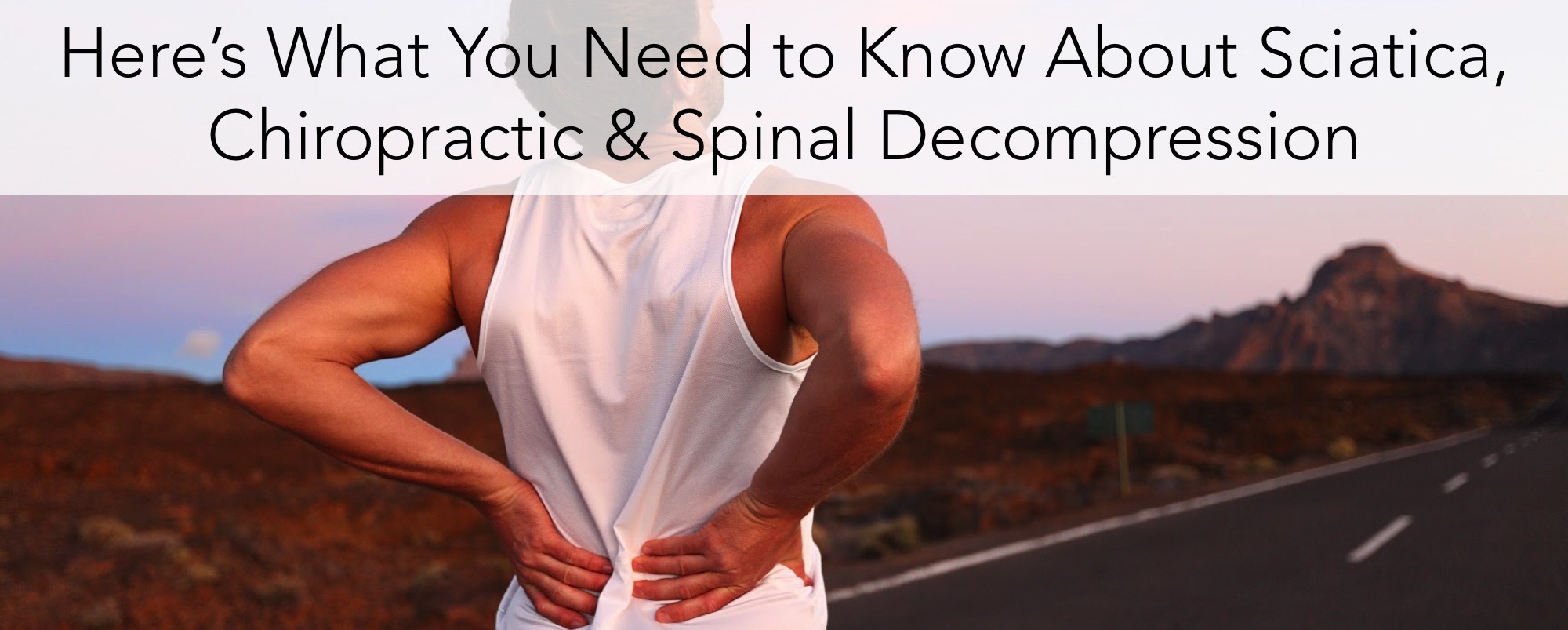 Here's What you Need to Know about Sciatica, Chiropractic and Spinal Decompression
